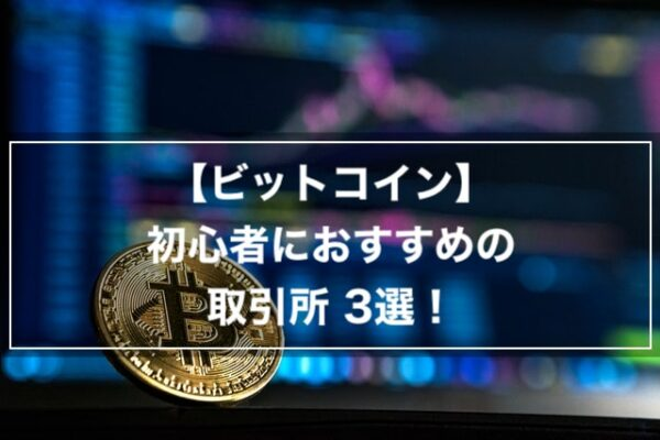 【ビットコイン】初心者におすすめの取引所3選!【Bitcoin】