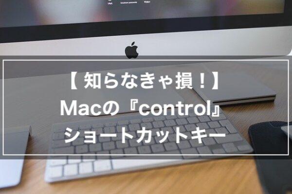 【知らなきゃ損】Macのcontrolショートカットキーで快適操作!